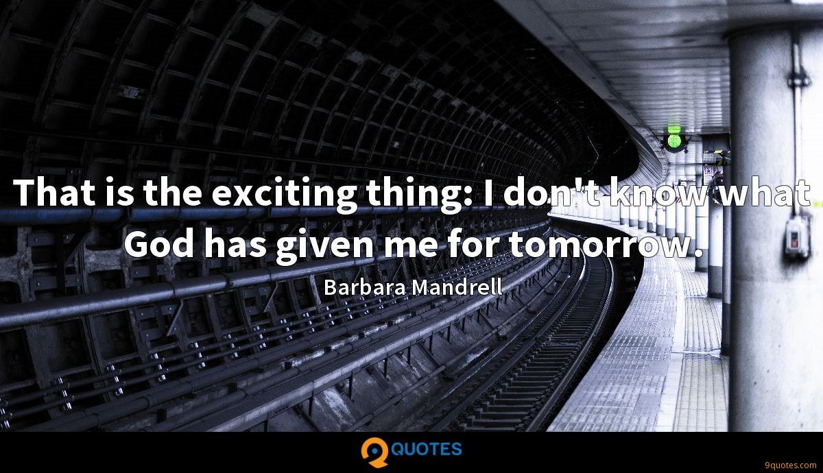 That is the exciting thing: I don't know what God has given me for tomorrow.