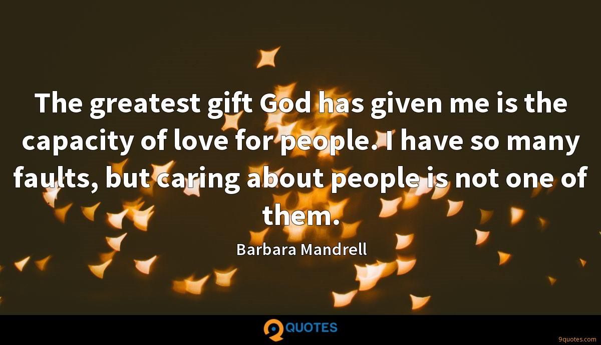 The greatest gift God has given me is the capacity of love for people. I have so many faults, but caring about people is not one of them.
