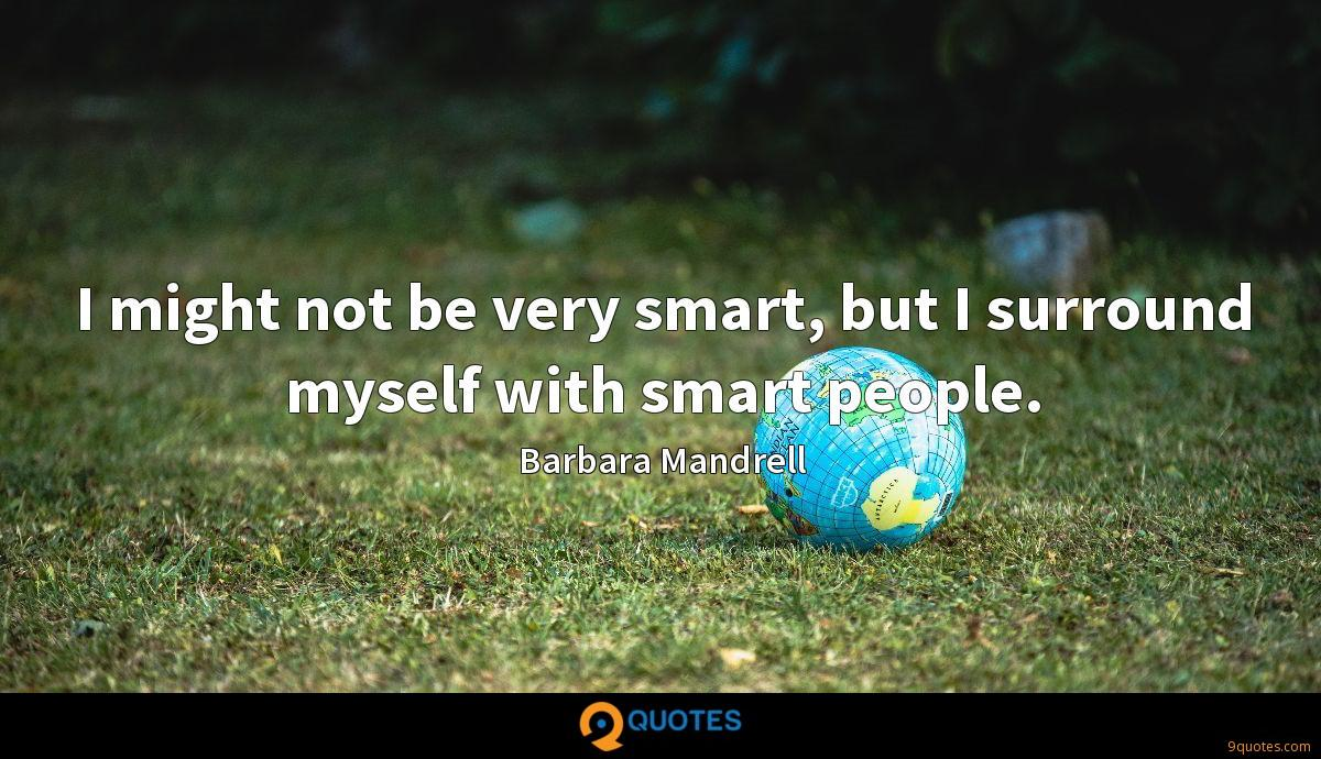 I might not be very smart, but I surround myself with smart people.