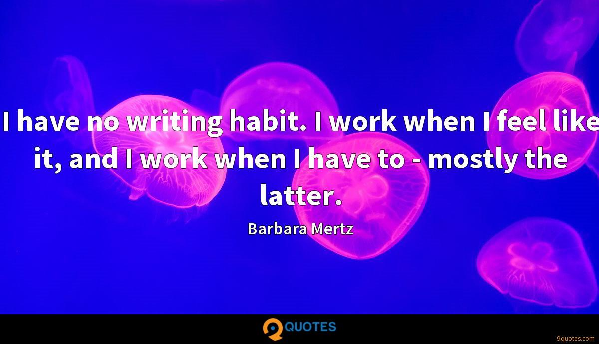 I have no writing habit. I work when I feel like it, and I work when I have to - mostly the latter.