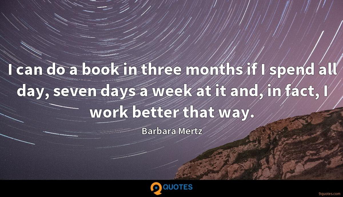 I can do a book in three months if I spend all day, seven days a week at it and, in fact, I work better that way.