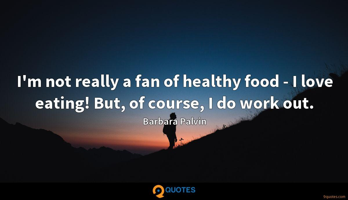 I'm not really a fan of healthy food - I love eating! But, of course, I do work out.