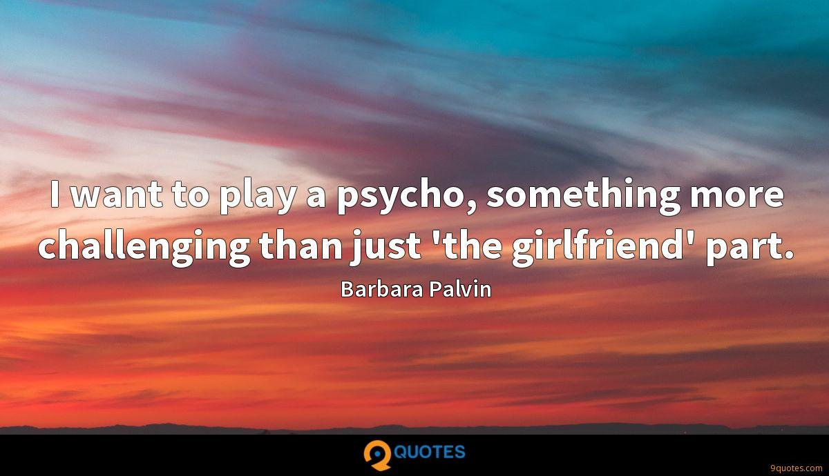 I want to play a psycho, something more challenging than just 'the girlfriend' part.