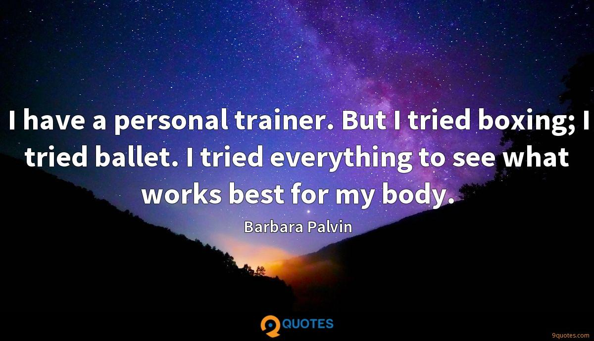 I have a personal trainer. But I tried boxing; I tried ballet. I tried everything to see what works best for my body.