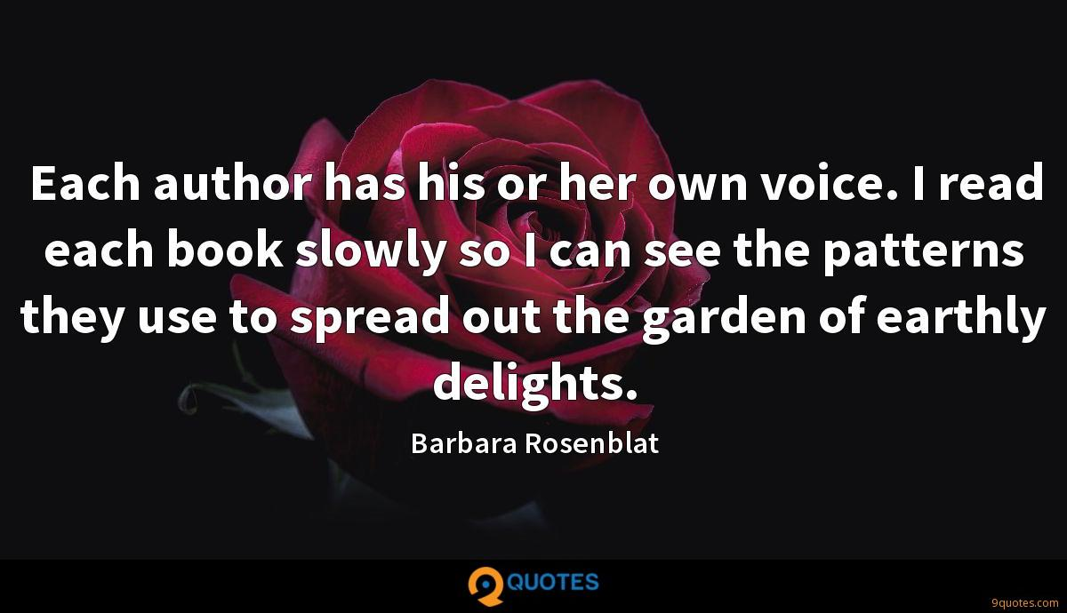 Each author has his or her own voice. I read each book slowly so I can see the patterns they use to spread out the garden of earthly delights.