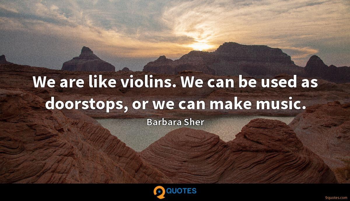 We are like violins. We can be used as doorstops, or we can make music.