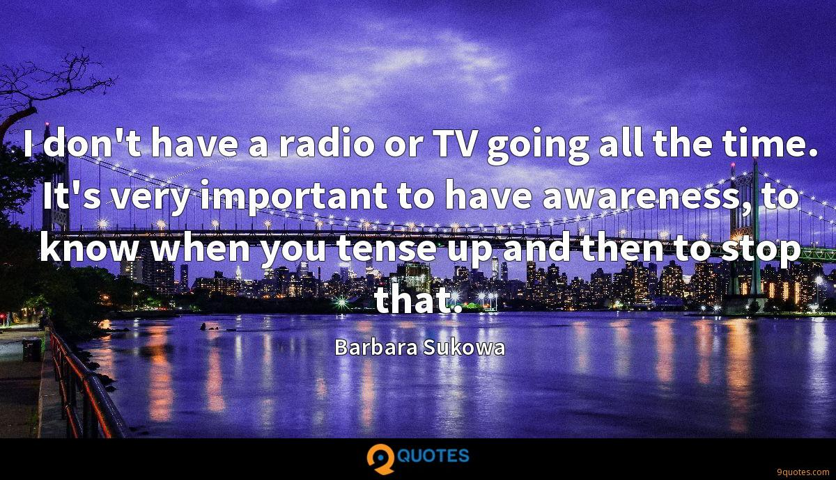 I don't have a radio or TV going all the time. It's very important to have awareness, to know when you tense up and then to stop that.