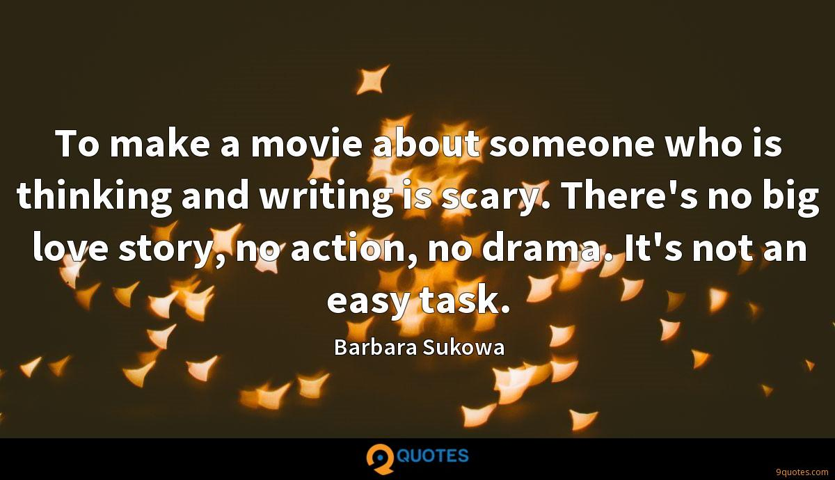 To make a movie about someone who is thinking and writing is scary. There's no big love story, no action, no drama. It's not an easy task.