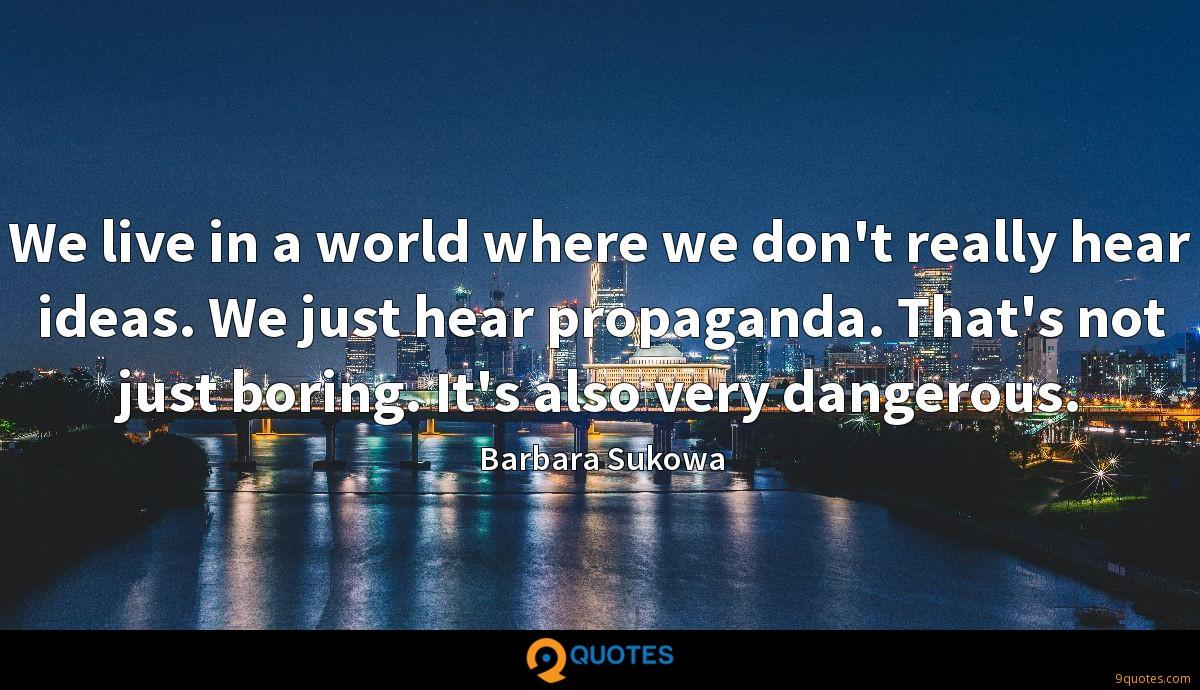 We live in a world where we don't really hear ideas. We just hear propaganda. That's not just boring. It's also very dangerous.