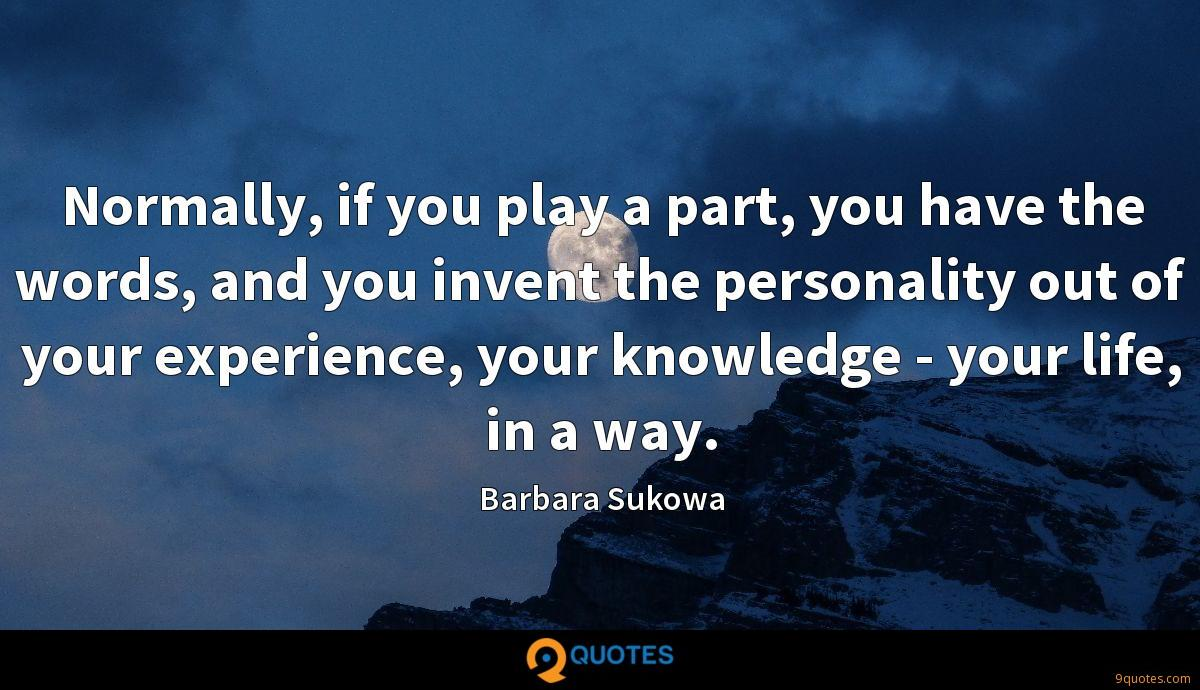 Normally, if you play a part, you have the words, and you invent the personality out of your experience, your knowledge - your life, in a way.