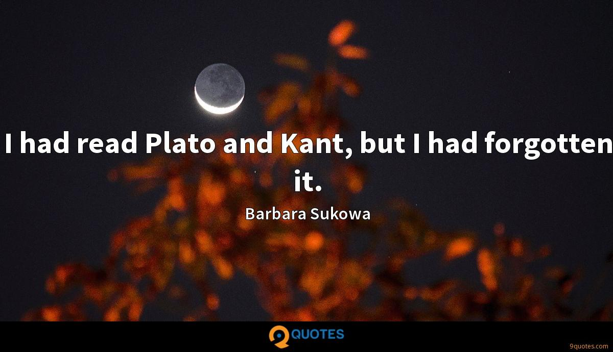 I had read Plato and Kant, but I had forgotten it.