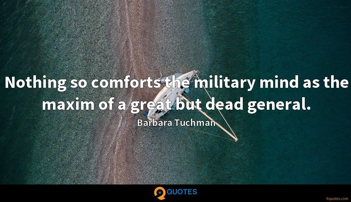 Nothing so comforts the military mind as the maxim of a great but dead general.