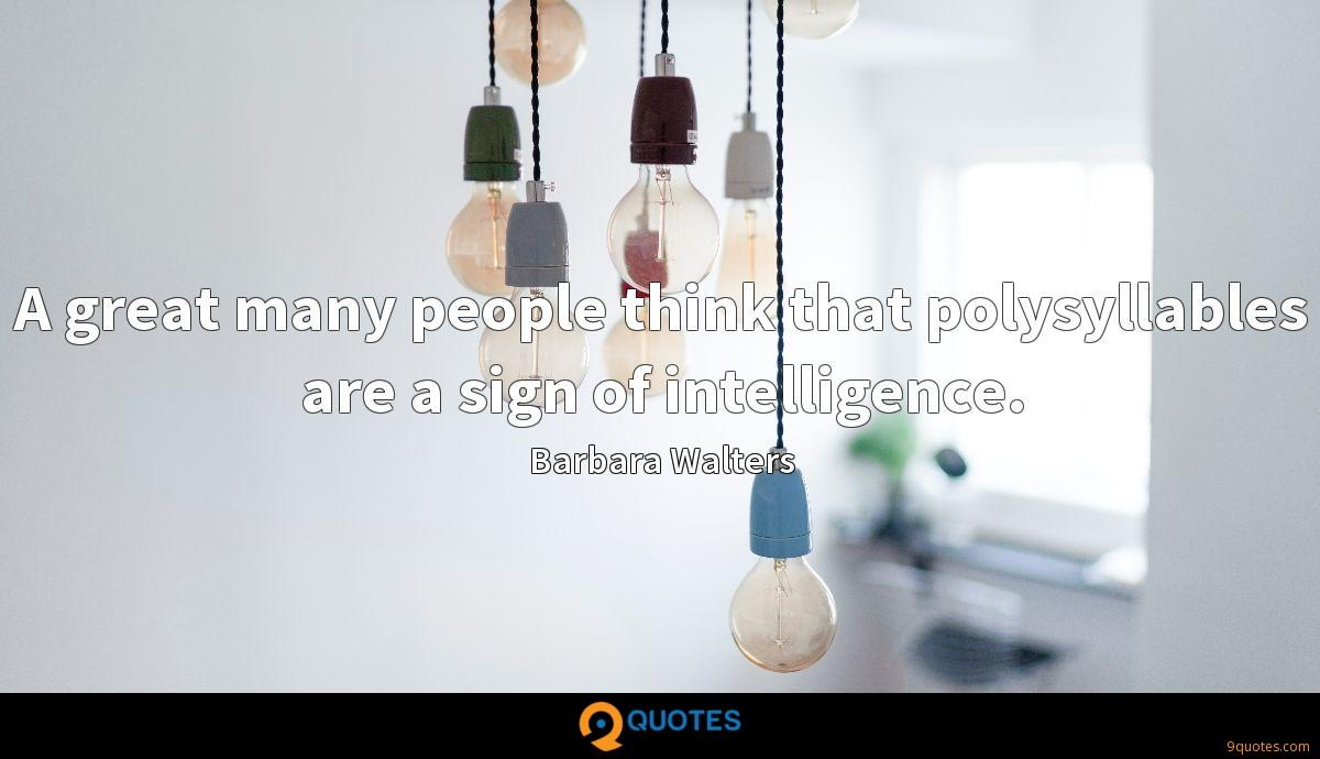 A great many people think that polysyllables are a sign of intelligence.