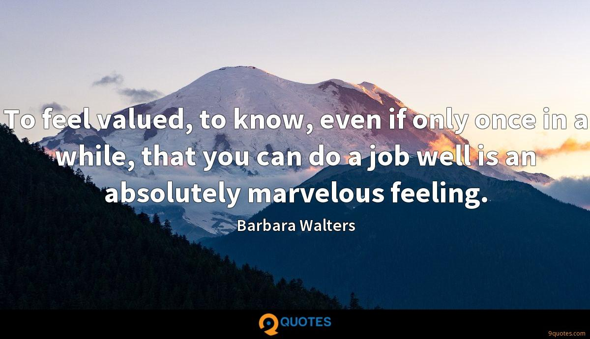 To feel valued, to know, even if only once in a while, that you can do a job well is an absolutely marvelous feeling.
