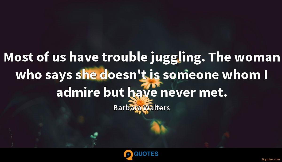 Most of us have trouble juggling. The woman who says she doesn't is someone whom I admire but have never met.
