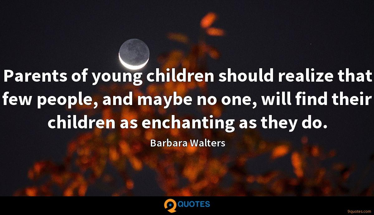 Parents of young children should realize that few people, and maybe no one, will find their children as enchanting as they do.