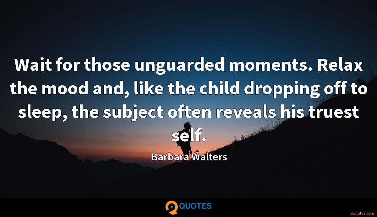 Wait for those unguarded moments. Relax the mood and, like the child dropping off to sleep, the subject often reveals his truest self.