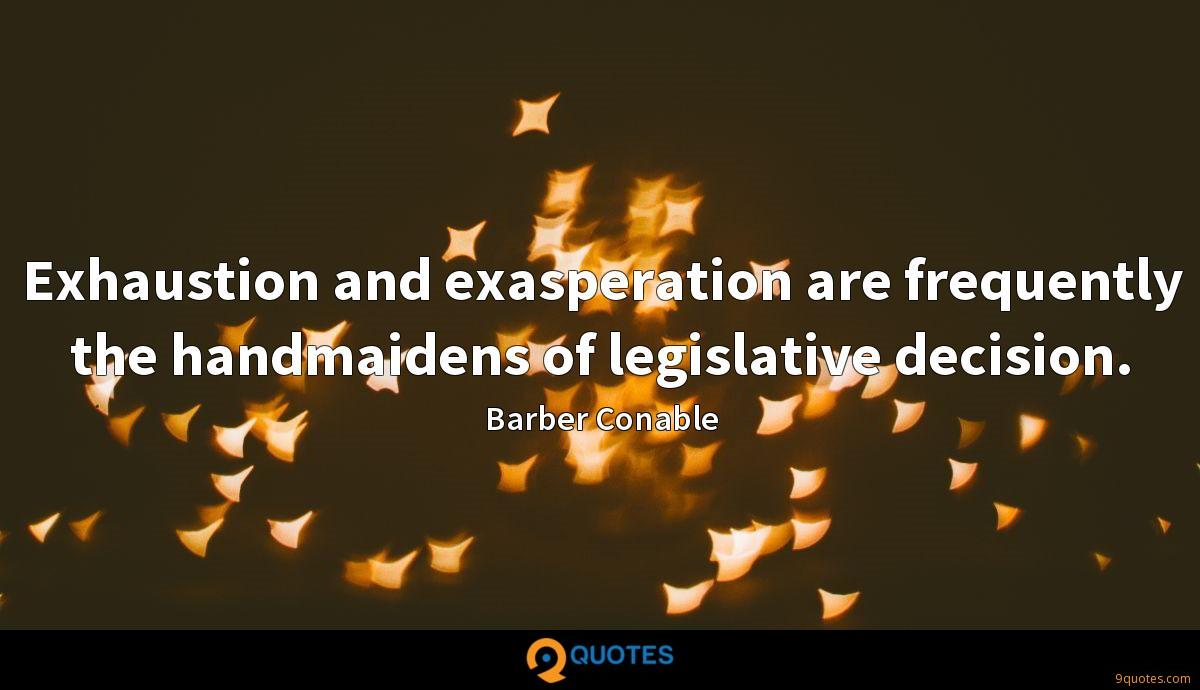 Exhaustion and exasperation are frequently the handmaidens of legislative decision.