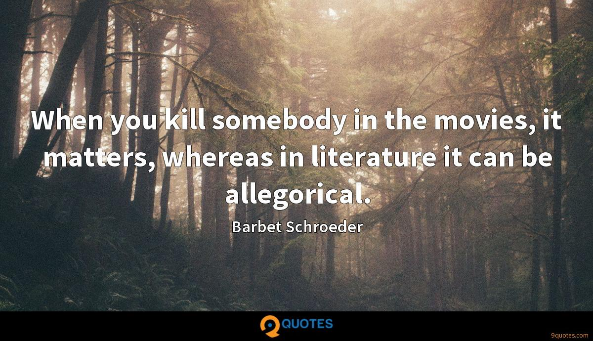 When you kill somebody in the movies, it matters, whereas in literature it can be allegorical.