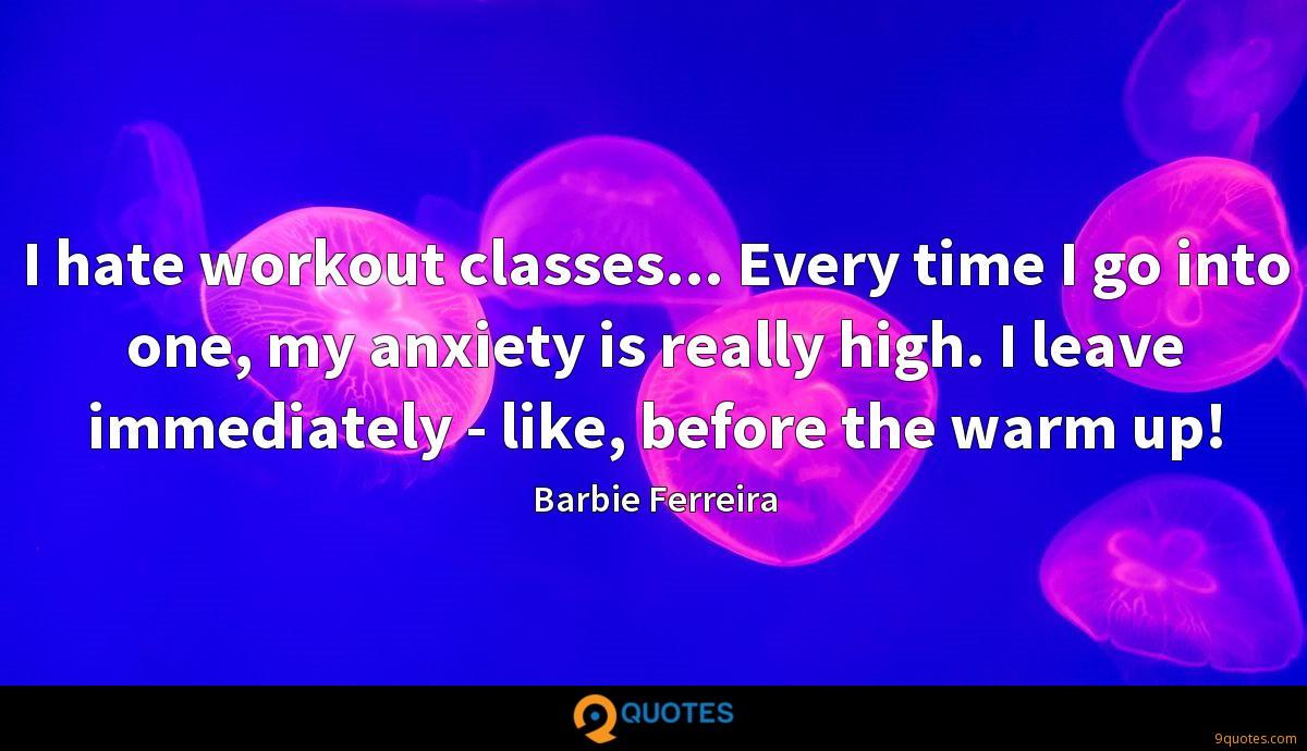 I hate workout classes... Every time I go into one, my anxiety is really high. I leave immediately - like, before the warm up!