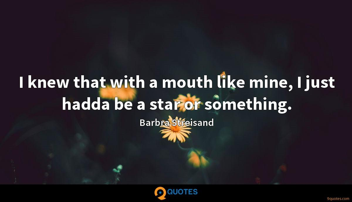 I knew that with a mouth like mine, I just hadda be a star or something.