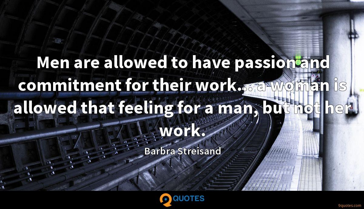 Men are allowed to have passion and commitment for their work... a woman is allowed that feeling for a man, but not her work.
