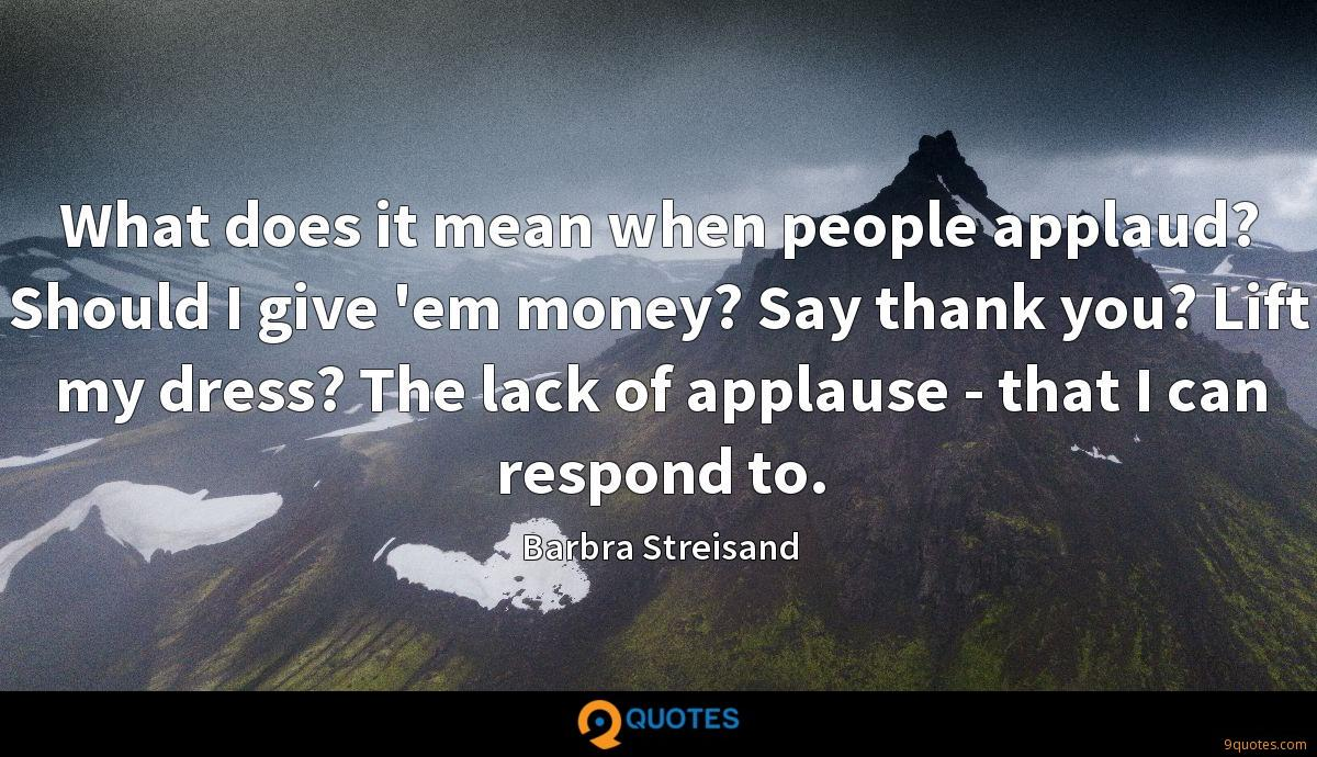 What does it mean when people applaud? Should I give 'em money? Say thank you? Lift my dress? The lack of applause - that I can respond to.