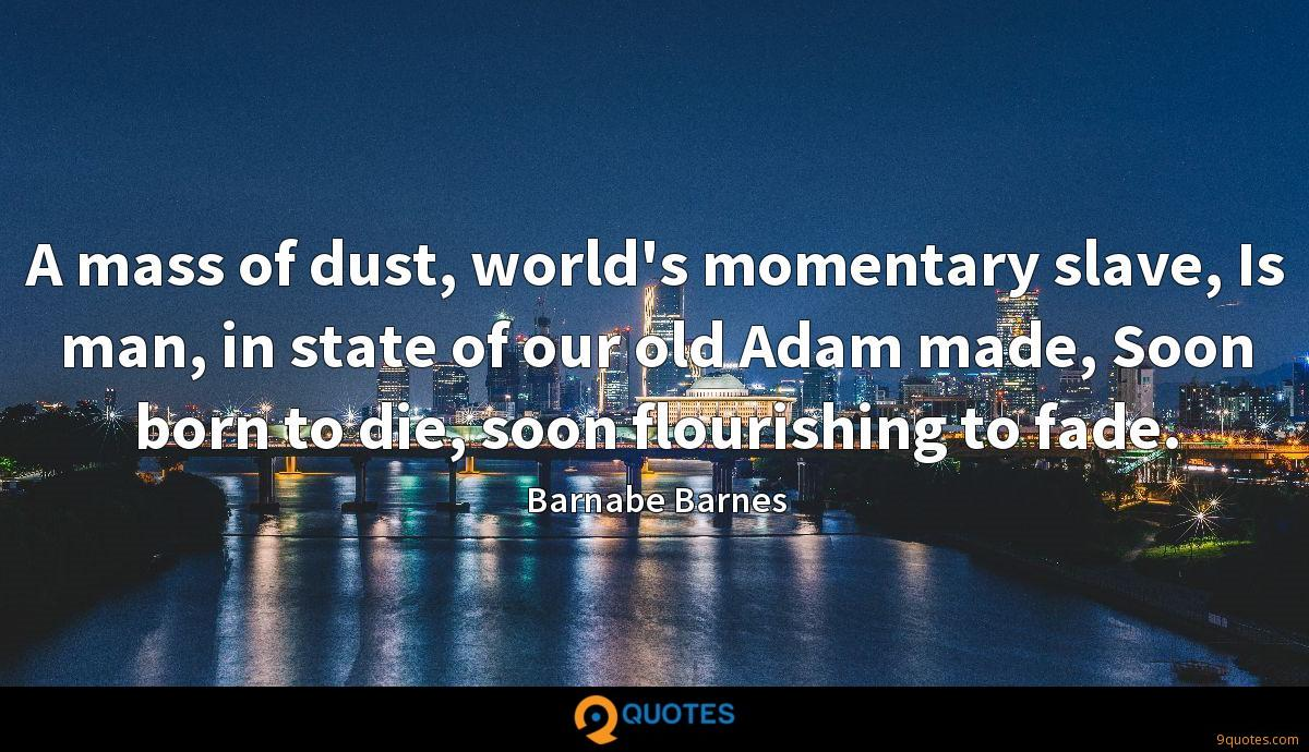 A mass of dust, world's momentary slave, Is man, in state of our old Adam made, Soon born to die, soon flourishing to fade.