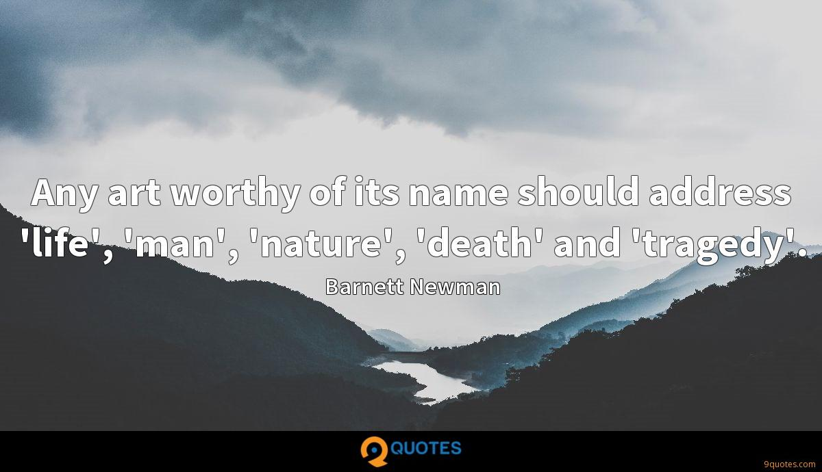 Any art worthy of its name should address 'life', 'man', 'nature', 'death' and 'tragedy'.
