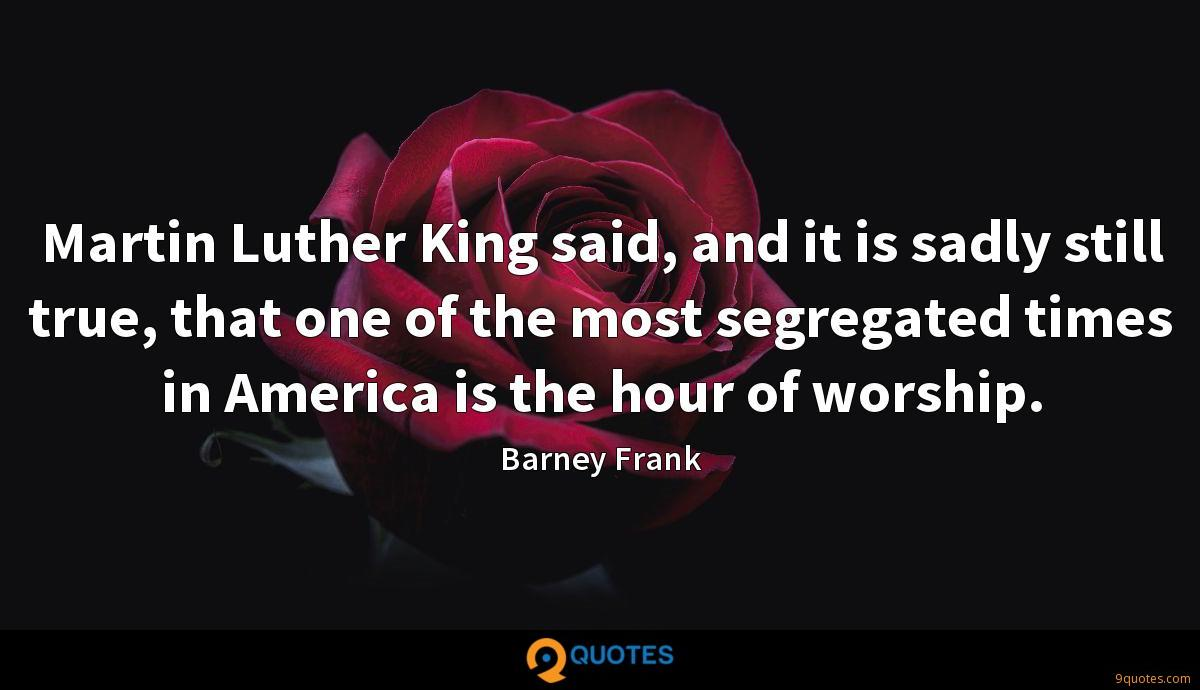 Martin Luther King said, and it is sadly still true, that one of the most segregated times in America is the hour of worship.