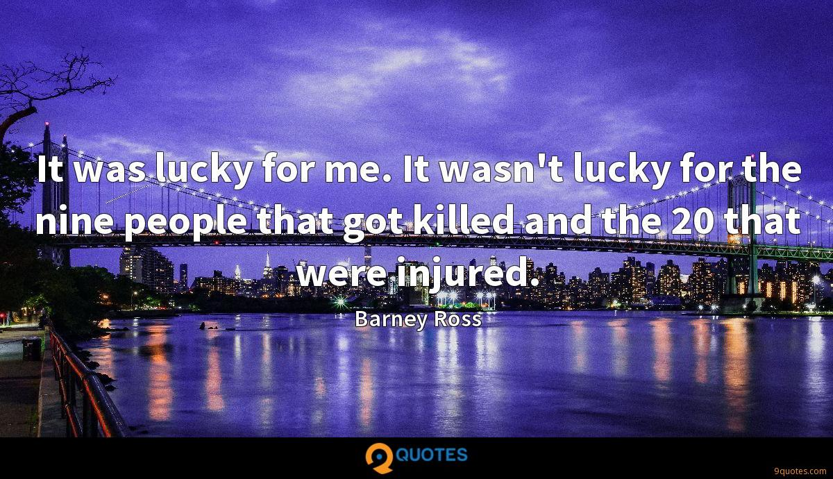 It was lucky for me. It wasn't lucky for the nine people that got killed and the 20 that were injured.
