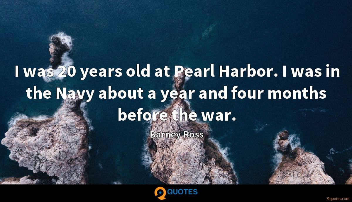 I was 20 years old at Pearl Harbor. I was in the Navy about a year and four months before the war.