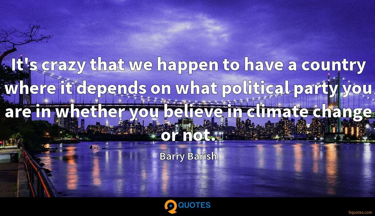 It's crazy that we happen to have a country where it depends on what political party you are in whether you believe in climate change or not.