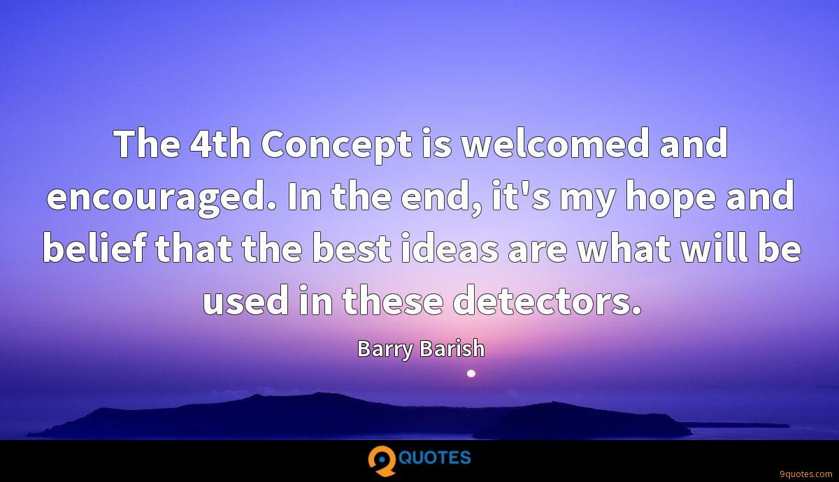 The 4th Concept is welcomed and encouraged. In the end, it's my hope and belief that the best ideas are what will be used in these detectors.