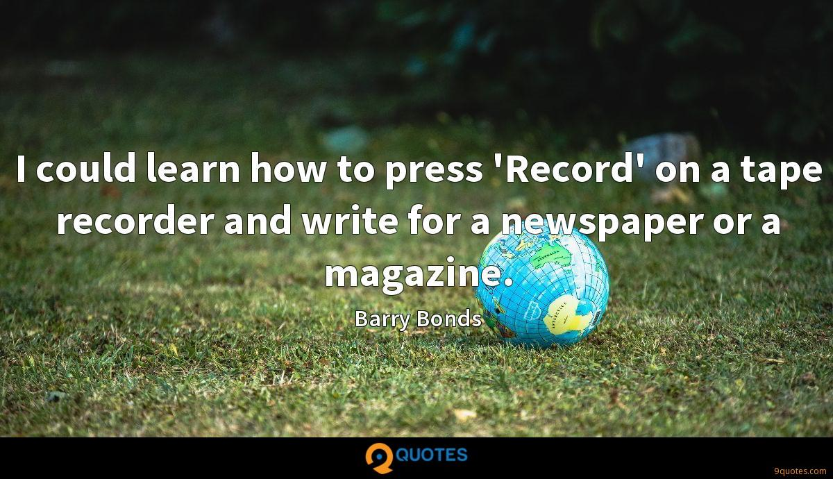 I could learn how to press 'Record' on a tape recorder and write for a newspaper or a magazine.