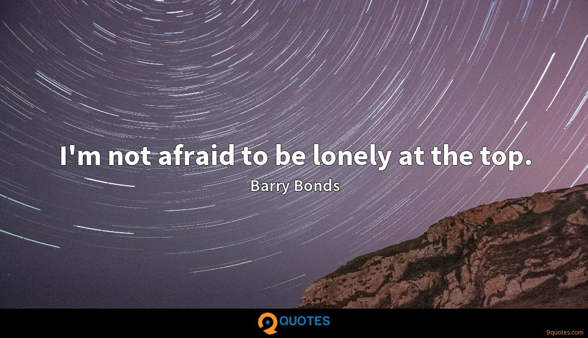 I'm not afraid to be lonely at the top.