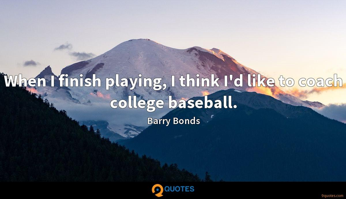When I finish playing, I think I'd like to coach college baseball.