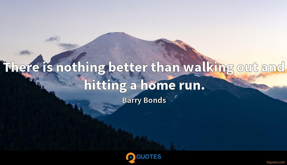 There is nothing better than walking out and hitting a home run.
