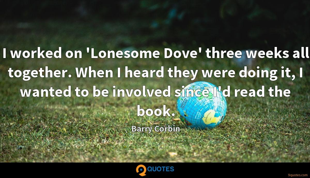 I worked on 'Lonesome Dove' three weeks all together. When I heard they were doing it, I wanted to be involved since I'd read the book.