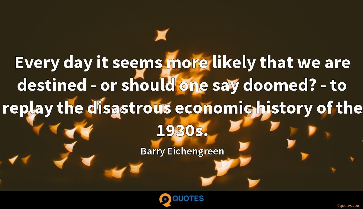 Every day it seems more likely that we are destined - or should one say doomed? - to replay the disastrous economic history of the 1930s.