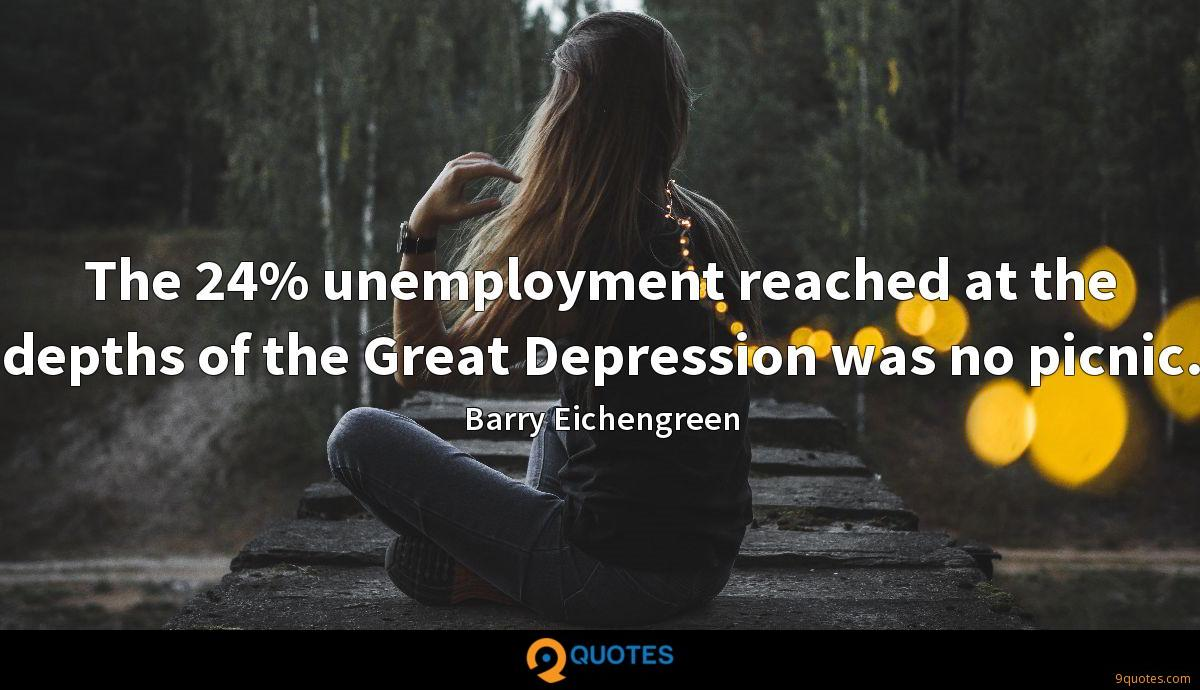 The 24% unemployment reached at the depths of the Great Depression was no picnic.