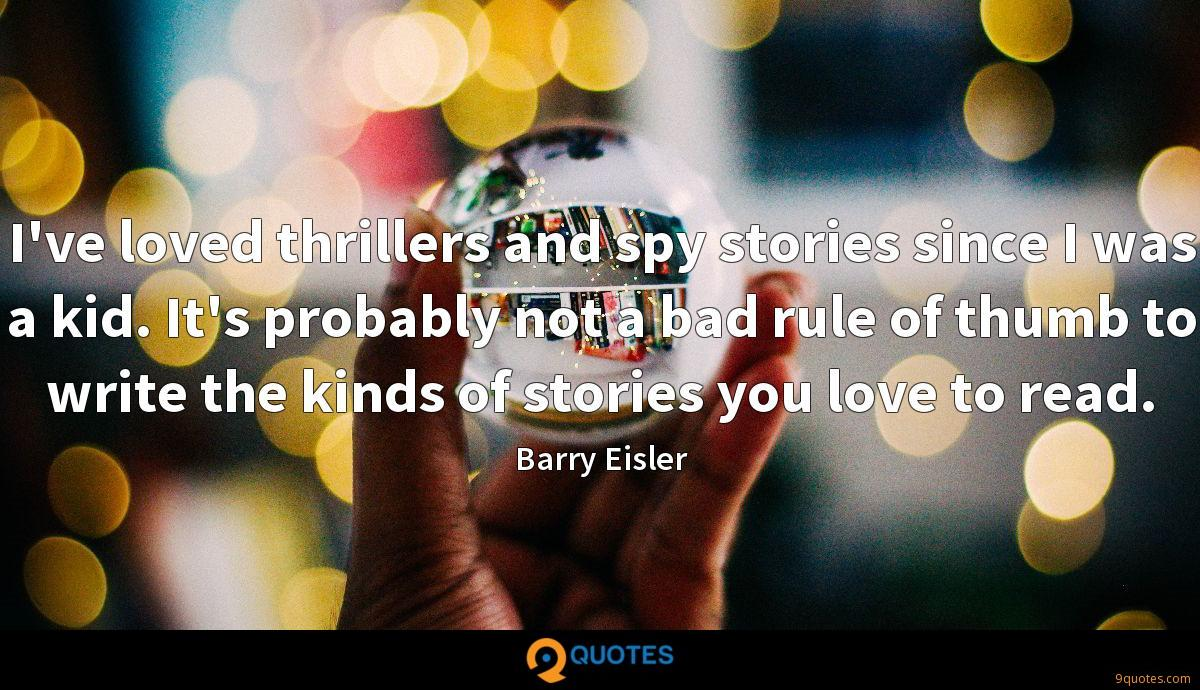 I've loved thrillers and spy stories since I was a kid. It's probably not a bad rule of thumb to write the kinds of stories you love to read.