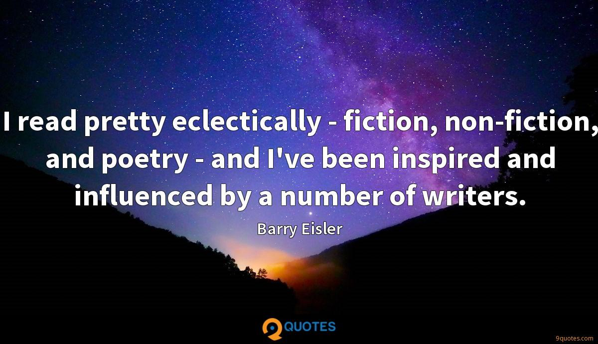 I read pretty eclectically - fiction, non-fiction, and poetry - and I've been inspired and influenced by a number of writers.