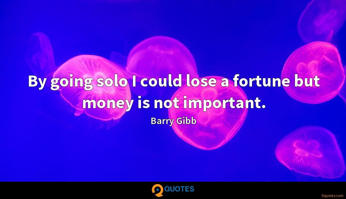 By going solo I could lose a fortune but money is not important.