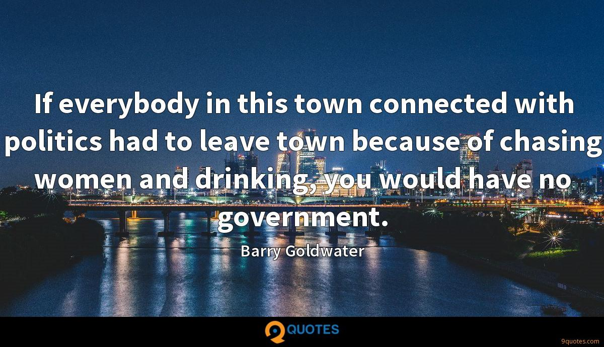 If everybody in this town connected with politics had to leave town because of chasing women and drinking, you would have no government.