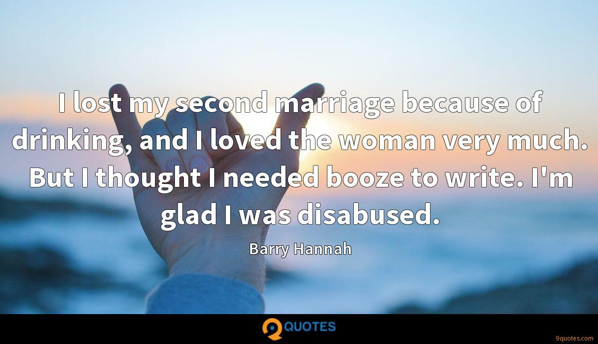 I lost my second marriage because of drinking, and I loved the woman very much. But I thought I needed booze to write. I'm glad I was disabused.