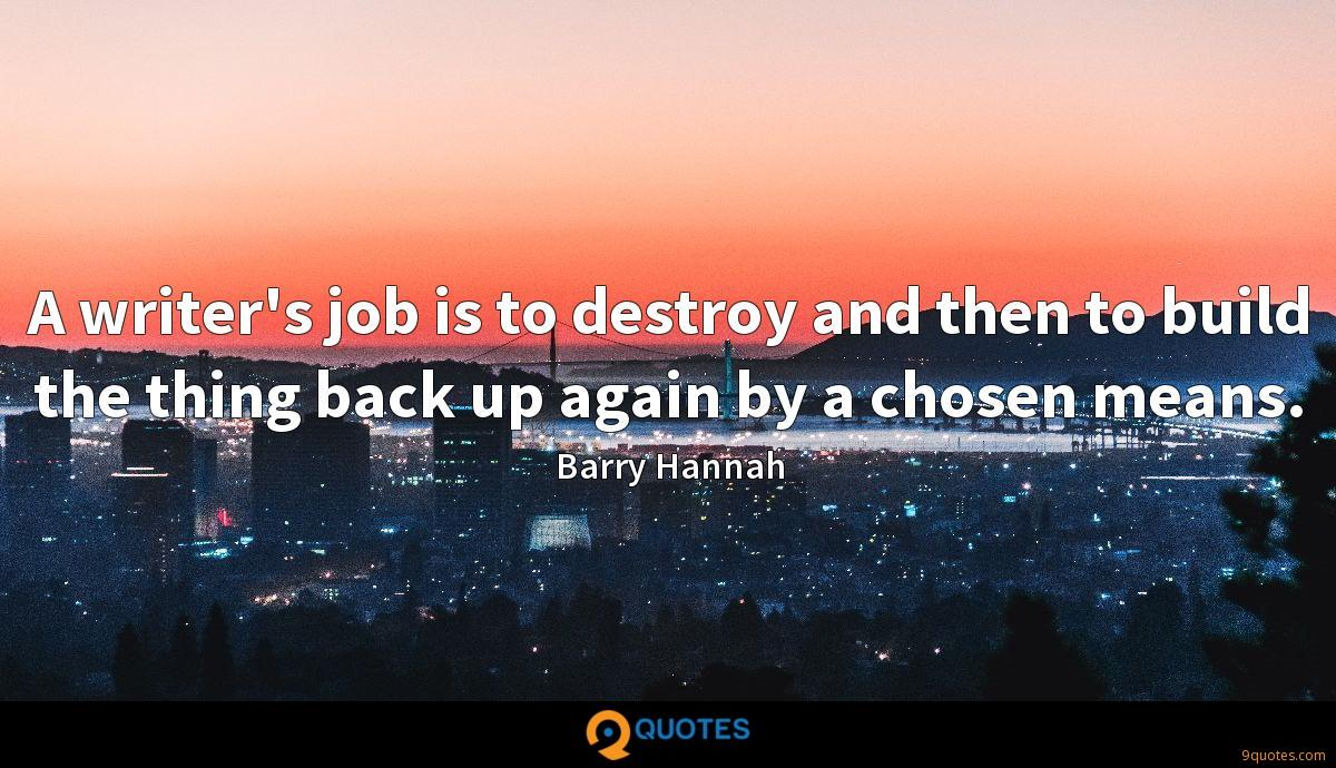 A writer's job is to destroy and then to build the thing back up again by a chosen means.