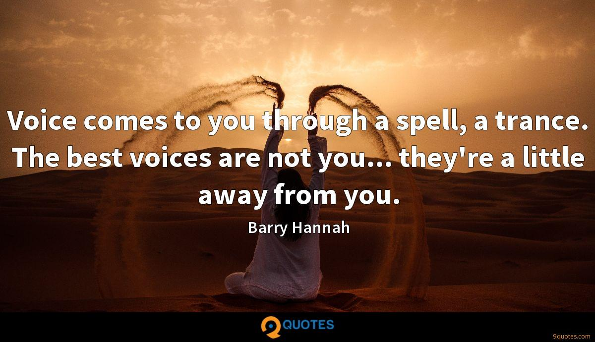 Voice comes to you through a spell, a trance. The best voices are not you... they're a little away from you.