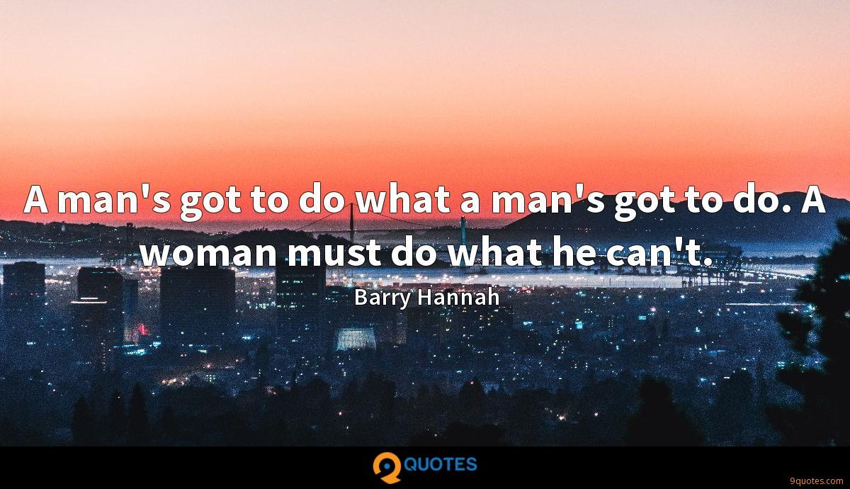 A man's got to do what a man's got to do. A woman must do what he can't.