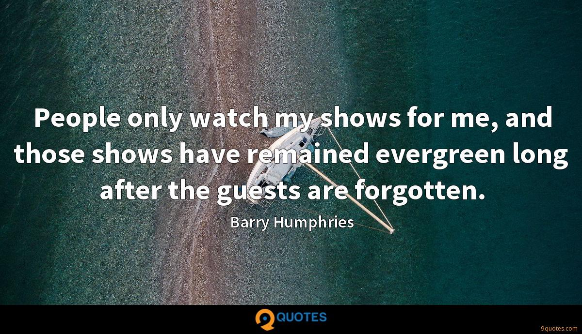 People only watch my shows for me, and those shows have remained evergreen long after the guests are forgotten.